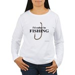 I'd Rather Be Fishing Women's Long Sleeve T-Shirt