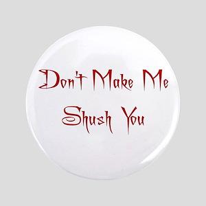 "Don't Make Me Shush You 3.5"" Button"