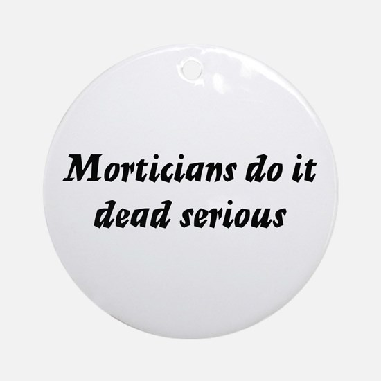 Morticians do it dead serious Ornament (Round)