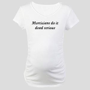 Morticians do it dead serious Maternity T-Shirt