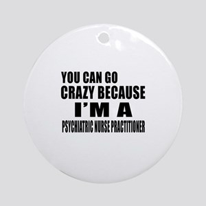 I Am PSYCHIATRIC NURSE Round Ornament