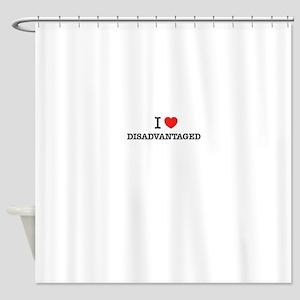 I Love DISADVANTAGED Shower Curtain