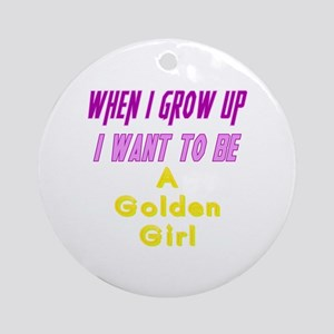 Be A Golden Girl When I Grow Up Round Ornament