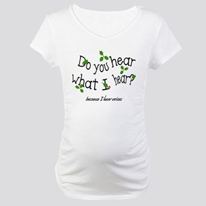 Do you hear what I hear? Maternity T-Shirt