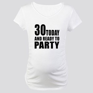 30 Today And Ready To Party Maternity T-Shirt