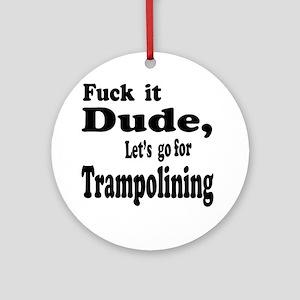 Fuck it Dude, Let's go for Trampoli Round Ornament