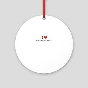 I Love BRITANNICALLY Round Ornament