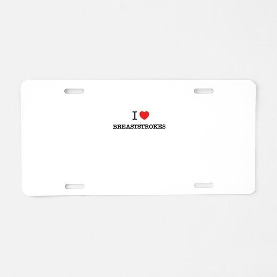 I Love BREASTSTROKES Aluminum License Plate