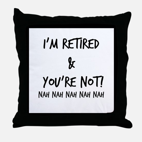 I'm Retired and You're NOT Throw Pillow