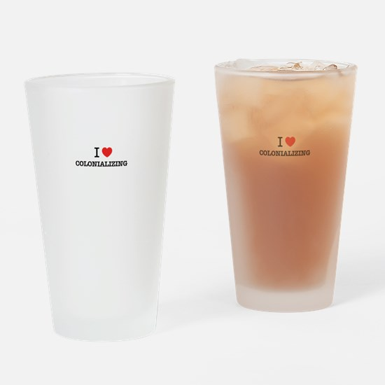 I Love COLONIALIZING Drinking Glass