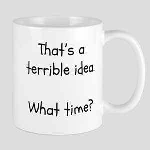 That's a terrible idea. What time? Mugs