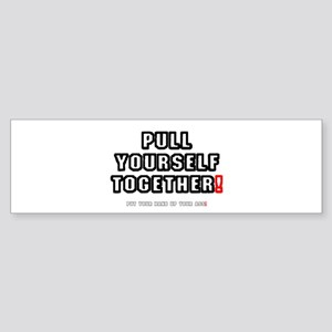 PULL YOURSELF TOGETHER - PUT YOUR H Bumper Sticker
