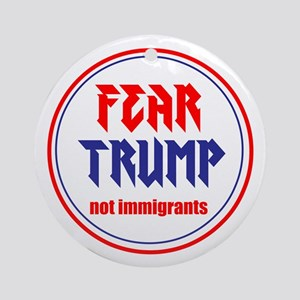 Fear Trump, not immigrants Round Ornament