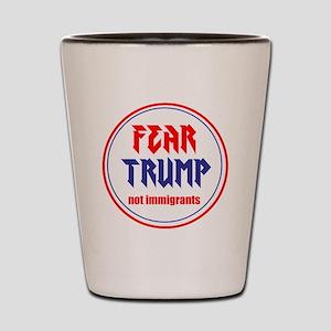 Fear Trump, not immigrants Shot Glass