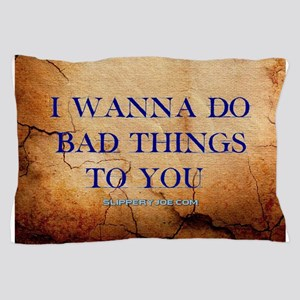 I wanna do bad things to you Pillow Case