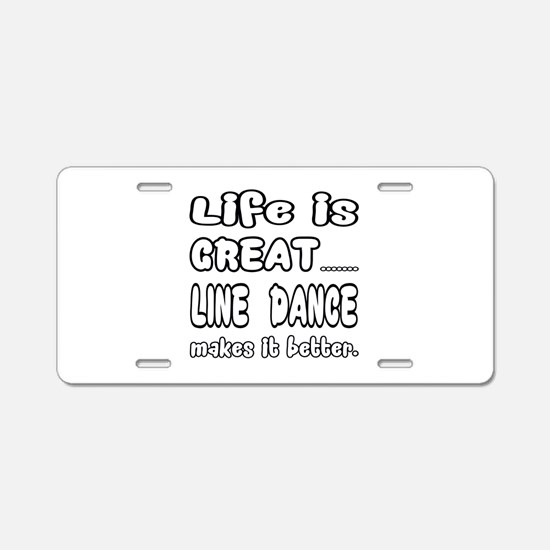 Life is great.... Line danc Aluminum License Plate