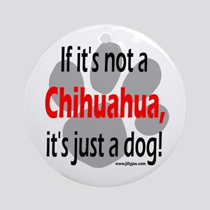 If Not Chihuahua Ornament (Round)