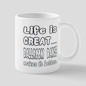 Life is great.... Ballroom dance makes Mug