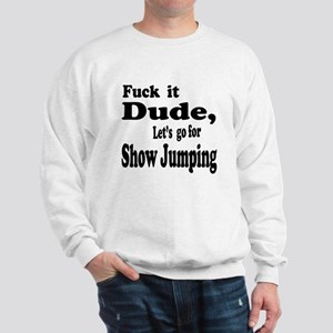 Fuck it Dude, Let's go for Show Jumping Sweatshirt