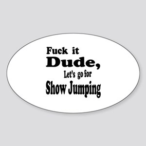 Fuck it Dude, Let's go for Show Jum Sticker (Oval)
