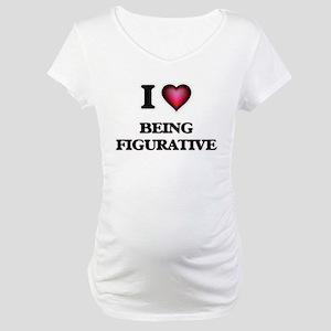 I Love Being Figurative Maternity T-Shirt