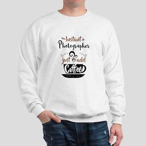 Instant Photographer Just Add Coffee Sweatshirt