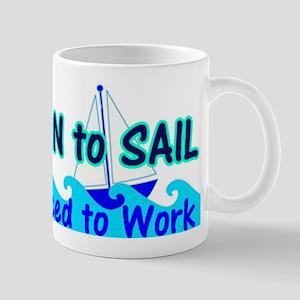 Funny Born to Sail Forced to Wor 11 oz Ceramic Mug