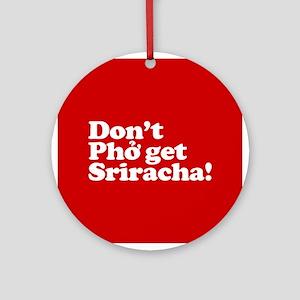 Dont Pho get Sriracha! Round Ornament