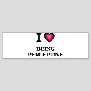 I Love Being Perceptive Bumper Sticker