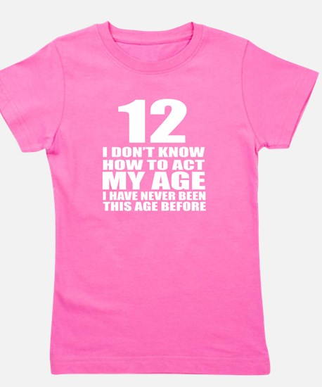 12 I Don Not Know How To Act My Age Girl's Tee