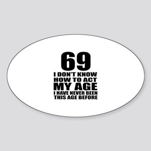 69 I Do Not Know How To Act My Age Sticker (Oval)