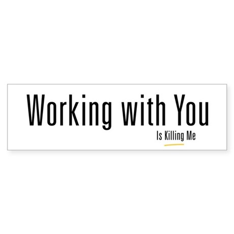 Working With You is Killing M Bumper Sticker