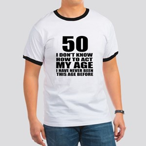 50 I Do Not Know How To Act My Age Birthd Ringer T