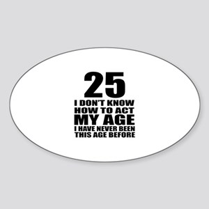 25 I Do Not Know How To Act My Age Sticker (Oval)