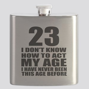 23 I Do Not Know How To Act My Age Birthday Flask
