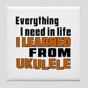I Need In Life I Learned From Ukulele Tile Coaster