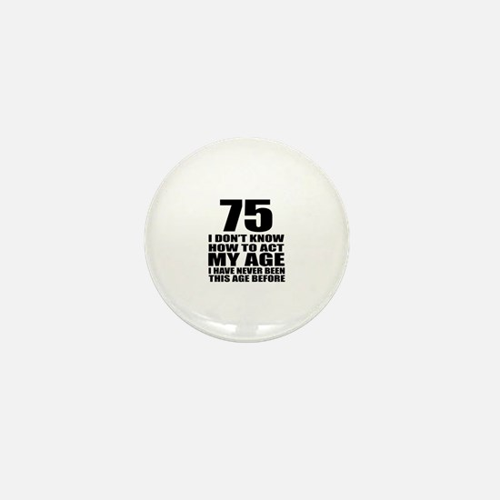 75 I Don Not Know How To Act My Age Mini Button