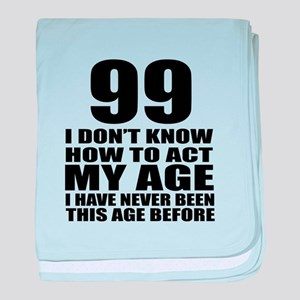 99 I Don Not Know How To Act My Age baby blanket