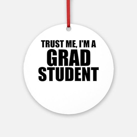 Trust Me, I'm A Grad Student Round Ornament
