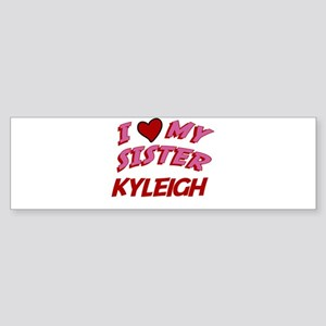 I Love My Sister Kyleigh Bumper Sticker