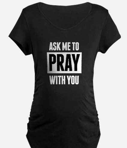 Ask Me to Pray With You Maternity T-Shirt