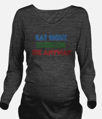 Eat Right Exercise Die Anyway Long Sleeve Maternit