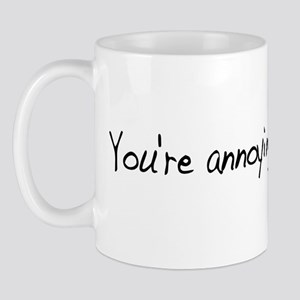 You're Annoying Me Mug
