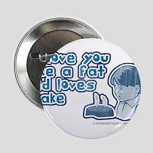 I love you like a fat kid... Button