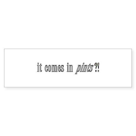 It Comes in Pints?! Bumper Sticker