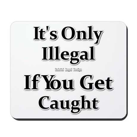 It's Only Illegal If You Get Caught Mousepad