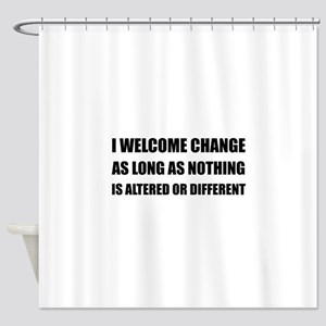 Welcome Change Nothing Different Shower Curtain