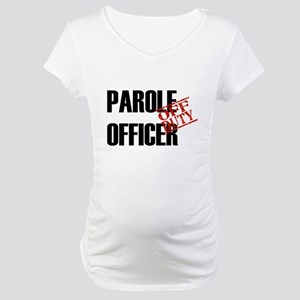 Off Duty Parole Officer Maternity T-Shirt
