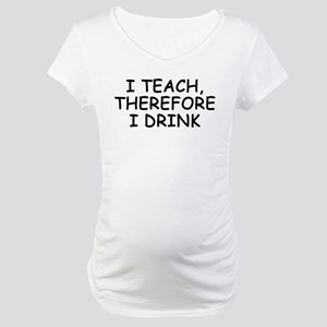 I Teach, Therefore I Drink Maternity T-Shirt