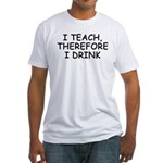 I Teach, Therefore I Drink Fitted T-Shirt